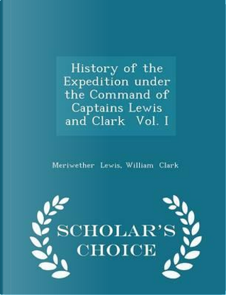 History of the Expedition Under the Command of Captains Lewis and Clark Vol. I - Scholar's Choice Edition by Meriwether Lewis