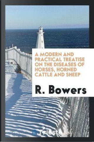 A Modern and Practical Treatise on the Diseases of Horses, Horned Cattle and Sheep by R. Bowers