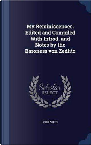 My Reminiscences. Edited and Compiled with Introd. and Notes by the Baroness Von Zedlitz by Luigi Arditi