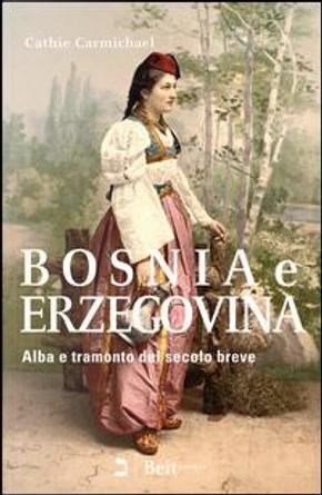 Bosnia e Erzegovina. Alba e tramonto del secolo breve by Cathie Carmichael