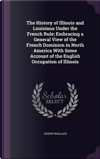 The History of Illinois and Louisiana Under the French Rule; Embracing a General View of the French Dominion in North America with Some Account of the English Occupation of Illinois by Joseph Wallace