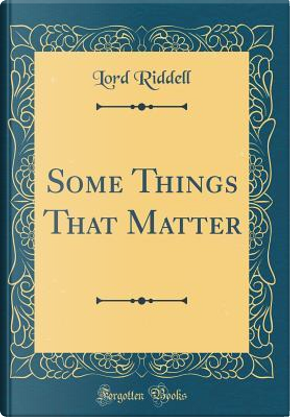 Some Things That Matter (Classic Reprint) by Lord Riddell