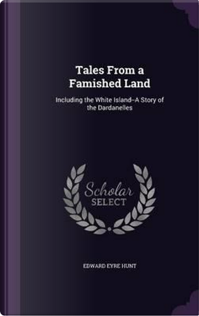 Tales from a Famished Land, Including the White Island-A Story of the Dardanelles by Edward Eyre Hunt