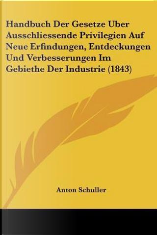Handbuch Der Gesetze Uber Ausschliessende Privilegien Auf Neue Erfindungen, Entdeckungen Und Verbesserungen Im Gebiethe Der Industrie (1843) by Anton Schuller