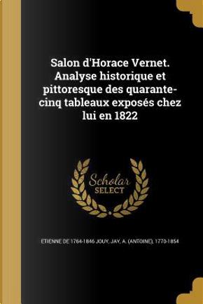 Salon D'Horace Vernet. Analyse Historique Et Pittoresque Des Quarante-Cinq Tableaux Exposes Chez Lui En 1822 by Etienne De Jouy
