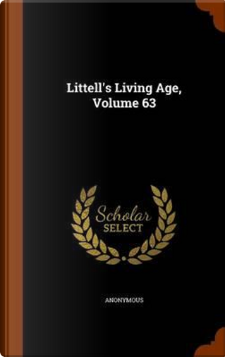 Littell's Living Age, Volume 63 by ANONYMOUS
