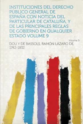 Instituciones del Derecho Publico General de Espana Con Noticia del Particular de Cataluna, y de Las Principales Reglas de Gobierno En Qualquier Estad by y. de Bassols Ramon Laz Dou