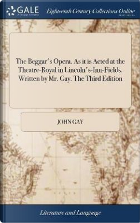 The Beggar's Opera. as It Is Acted at the Theatre-Royal in Lincoln's-Inn-Fields. Written by Mr. Gay. the Third Edition by John Gay