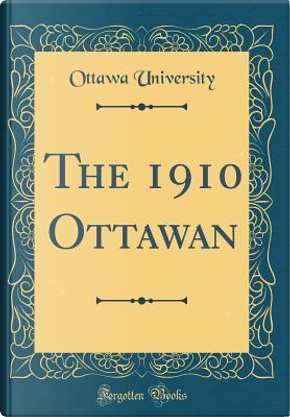 The 1910 Ottawan (Classic Reprint) by Ottawa University