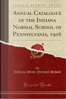 Annual Catalogue of the Indiana Normal School of Pennsylvania, 1916 (Classic Reprint) by Indiana State Normal School