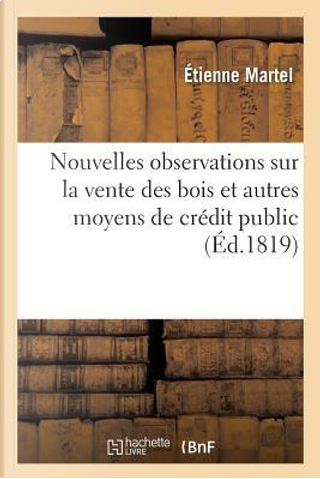 Nouvelles Observations Sur la Vente des Bois et Autres Moyens de Credit Public by Martel Etienne