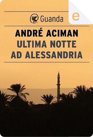 Ultima notte ad Alessandria by André Aciman