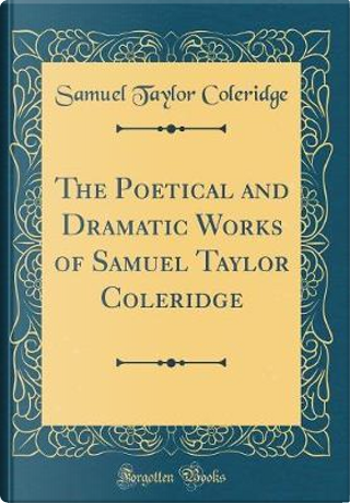 The Poetical and Dramatic Works of Samuel Taylor Coleridge (Classic Reprint) by Samuel Taylor Coleridge
