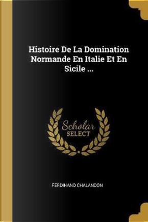 Histoire de la Domination Normande En Italie Et En Sicile ... by Ferdinand Chalandon