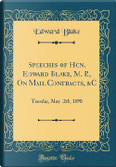 Speeches of Hon. Edward Blake, M. P., on Mail Contracts, &C by Edward Blake
