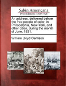 An Address, Delivered Before the Free People of Color, in Philadelphia, New-York, and Other Cities, During the Month of June, 1831 by William Lloyd Garrison