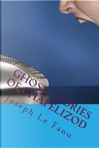Ghost Stories of Chapelizod by Joseph Sheridan Le Fanu
