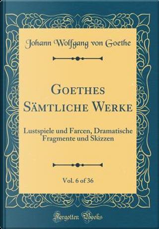 Goethes Sämtliche Werke, Vol. 6 of 36 by Johann Wolfgang Von Goethe