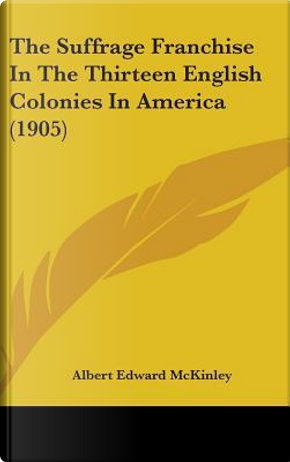 The Suffrage Franchise in the Thirteen English Colonies in America (1905) by Albert Edward McKinley