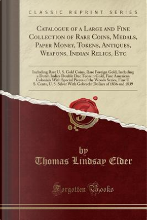 Catalogue of a Large and Fine Collection of Rare Coins, Medals, Paper Money, Tokens, Antiques, Weapons, Indian Relics, Etc by Thomas Lindsay Elder