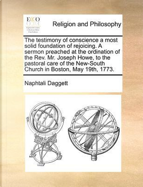 The Testimony of Conscience a Most Solid Foundation of Rejoicing. a Sermon Preached at the Ordination of the REV. Mr. Joseph Howe, to the Pastoral Car by Naphtali Daggett