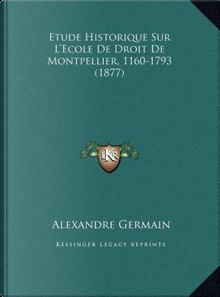 Etude Historique Sur L'Ecole de Droit de Montpellier, 1160-1793 (1877) by Alexandre Germain