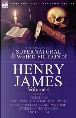 The Collected Supernatural and Weird Fiction of Henry James by Henry Jr. James