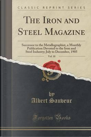 The Iron and Steel Magazine, Vol. 10 by Albert Sauveur