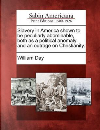 Slavery in America Shown to Be Peculiarly Abominable, Both as a Political Anomaly and an Outrage on Christianity by William Day