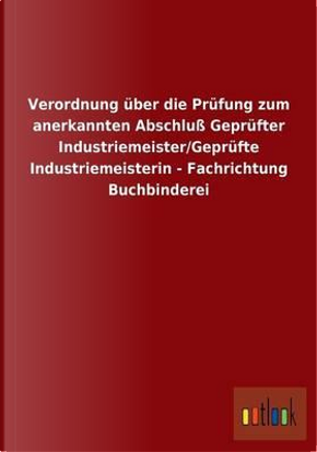 Verordnung über die Prüfung zum anerkannten Abschluß Geprüfter Industriemeister/Geprüfte Industriemeisterin - Fachrichtung Buchbinderei by ohne Autor