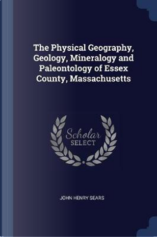 The Physical Geography, Geology, Mineralogy and Paleontology of Essex County, Massachusetts by John Henry Sears