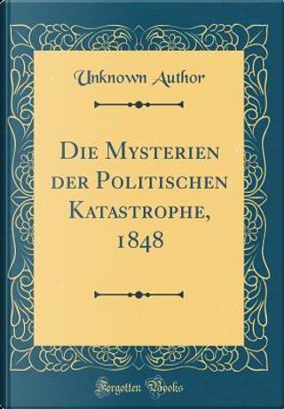 Die Mysterien der Politischen Katastrophe, 1848 (Classic Reprint) by Author Unknown