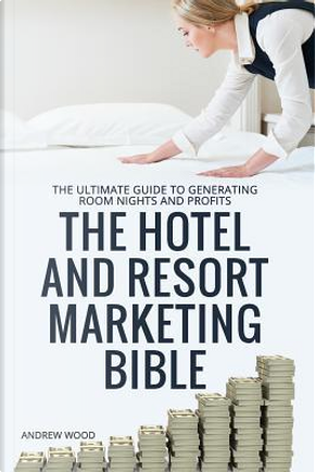 The Hotel and Resort Marketing Bible by Andrew Wood