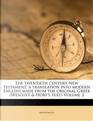 The Twentieth Century New Testament; A Translation Into Modern English Made from the Original Greek (Wescott & Hort's Text) Volume 3 by ANONYMOUS