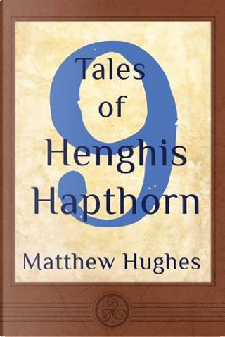 9 Tales of Henghis Hapthorn by Matthew Hughes