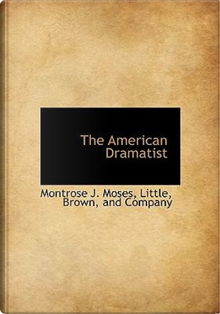 The American Dramatist by Montrose J. Moses