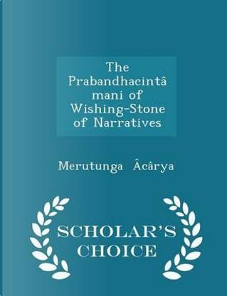 The Prabandhacintamani of Wishing-Stone of Narratives - Scholar's Choice Edition by Merutunga Acarya