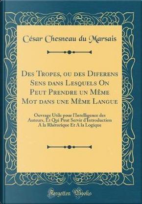 Des Tropes, ou des Diferens Sens dans Lesquels On Peut Prendre un Même Mot dans une Même Langue by César Chesneau Du Marsais