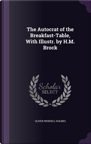 The Autocrat of the Breakfast-Table, with Illustr. by H.M. Brock by Oliver Wendell Holmes