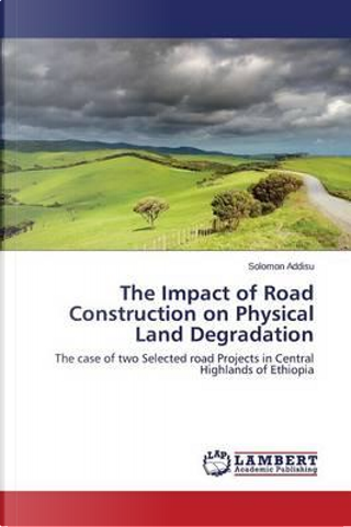 The Impact of Road Construction on Physical Land Degradation by Solomon Addisu