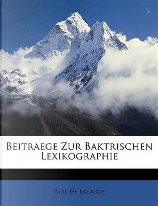 Beitraege Zur Baktrischen Lexikographie by Paul De Lagarde