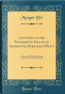 Lectures on the Pantheistic Idea of an Impersonal-Substance-Deity by Morgan Dix