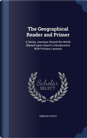 The Geographical Reader and Primer by Arnold Guyot