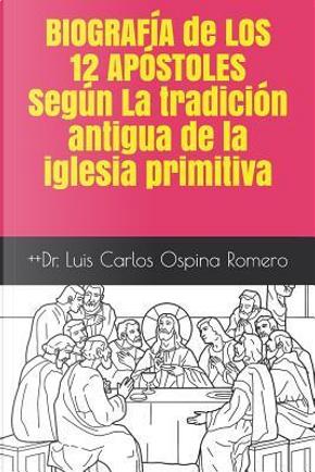 BIOGRAFÍA de  LOS 12 APÓSTOLES Según  La tradición antigua de la iglesia primitiva by Dr. Luis Carlos Ospina Rom