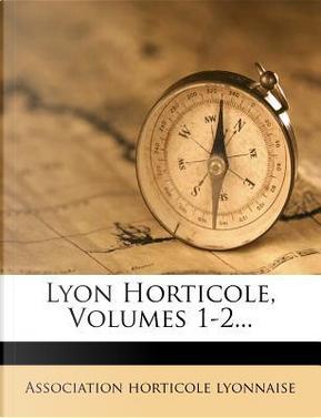 Lyon Horticole, Volumes 1-2. by Association Horticole Lyonnaise