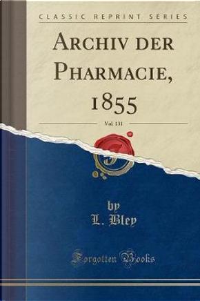 Archiv der Pharmacie, 1855, Vol. 131 (Classic Reprint) by L. Bley