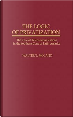 The Logic of Privatization by Walter T. Molano
