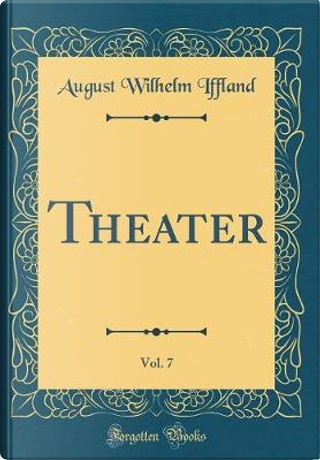 Theater, Vol. 7 (Classic Reprint) by August Wilhelm Iffland