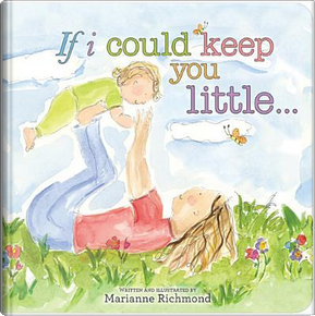 If I Could Keep You Little by Marianne Richmond