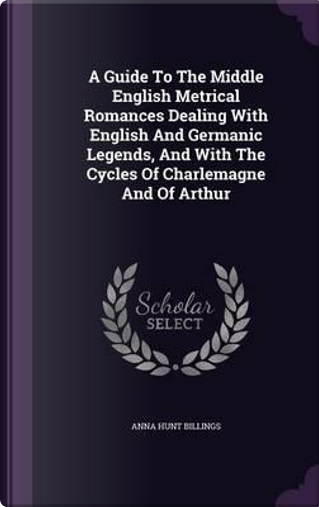 A Guide to the Middle English Metrical Romances Dealing with English and Germanic Legends, and with the Cycles of Charlemagne and of Arthur by Anna Hunt Billings